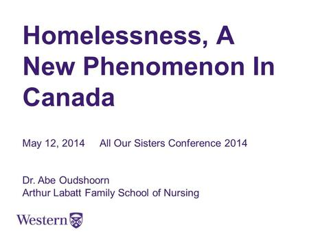 Homelessness, A New Phenomenon In Canada May 12, 2014All Our Sisters Conference 2014 Dr. Abe Oudshoorn Arthur Labatt Family School of Nursing.