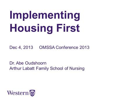 Implementing Housing First Dec 4, 2013 OMSSA Conference 2013 Dr. Abe Oudshoorn Arthur Labatt Family School of Nursing.