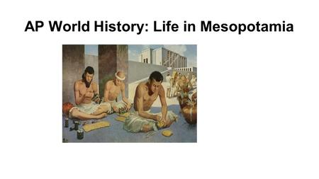 AP World History: Life in Mesopotamia. Presentation Outline 1)Geography of Mesopotamia 2)Cuneiform writing system 3)Advances in the sciences 4)Art and.