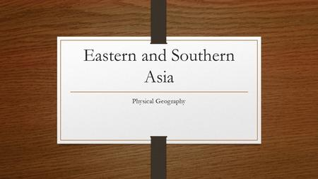 Eastern and Southern Asia Physical Geography. Eastern Asia Countries in Eastern Asia North and South Korea (Korean Peninsula) China Japan Mongolia Taiwan.