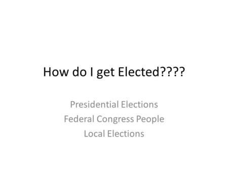 How do I get Elected???? Presidential Elections Federal Congress People Local Elections.