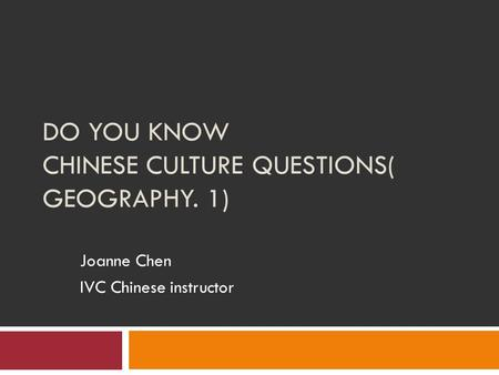 DO YOU KNOW CHINESE CULTURE QUESTIONS( GEOGRAPHY. 1) Joanne Chen IVC Chinese instructor.