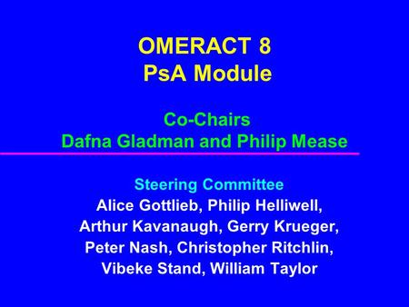 OMERACT 8 PsA Module Co-Chairs Dafna Gladman and Philip Mease Steering Committee Alice Gottlieb, Philip Helliwell, Arthur Kavanaugh, Gerry Krueger, Peter.