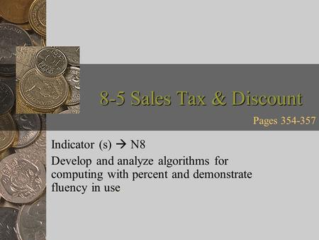 8-5 Sales Tax & Discount Indicator (s)  N8 Develop and analyze algorithms for computing with percent and demonstrate fluency in use. Pages 354-357.