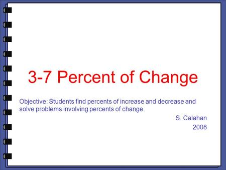 3-7 Percent of Change Objective: Students find percents of increase and decrease and solve problems involving percents of change. S. Calahan 2008.