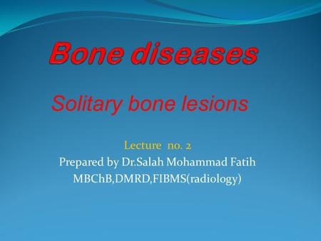 Lecture no. 2 Prepared by Dr.Salah Mohammad Fatih MBChB,DMRD,FIBMS(radiology) Solitary bone lesions.