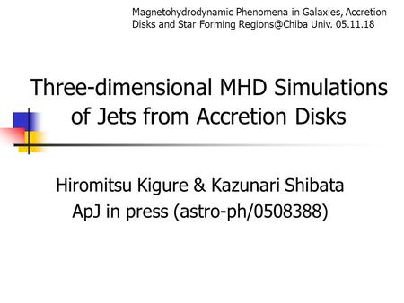 Three-dimensional MHD Simulations of Jets from Accretion Disks Hiromitsu Kigure & Kazunari Shibata ApJ in press (astro-ph/0508388) Magnetohydrodynamic.