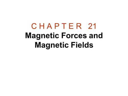 C H A P T E R 21 Magnetic Forces and Magnetic Fields.