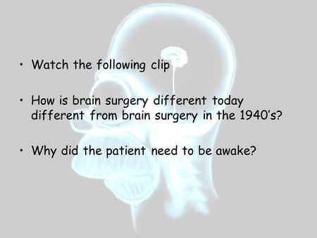 Watch the following clip How is brain surgery different today different from brain surgery in the 1940's? Why did the patient need to be awake?