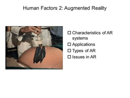 OCharacteristics of AR systems oApplications oTypes of AR oIssues in AR Human Factors 2: Augmented Reality.