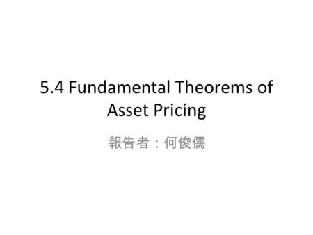 5.4 Fundamental Theorems of Asset Pricing 報告者:何俊儒.