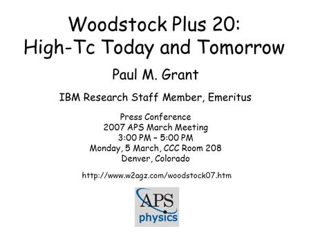 Woodstock Plus 20: High-Tc Today and Tomorrow Paul M. Grant IBM Research Staff Member, Emeritus Press Conference 2007 APS March Meeting 3:00 PM – 5:00.