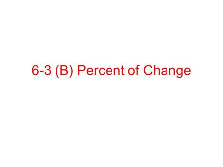 6-3 (B) Percent of Change. Percent of Change A ratio that compares the change in quantity to the original amount. Amount of change original amount Percent.
