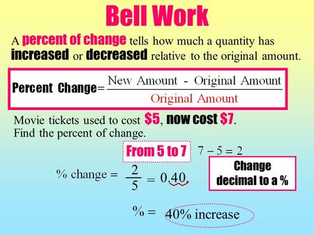 Bell Work Movie tickets used to cost $5, now cost $7. Find the percent of change. A percent of change tells how much a quantity has increased or decreased.