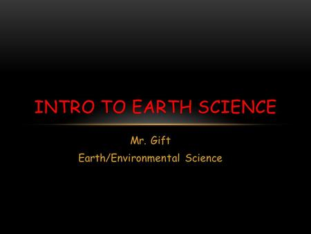 Mr. Gift Earth/Environmental Science INTRO TO EARTH SCIENCE.