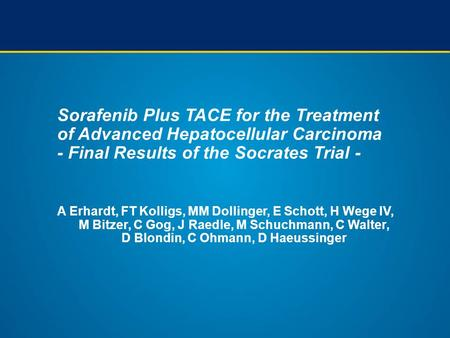Sorafenib Plus TACE for the Treatment of Advanced Hepatocellular Carcinoma - Final Results of the Socrates Trial - A Erhardt, FT Kolligs, MM Dollinger,