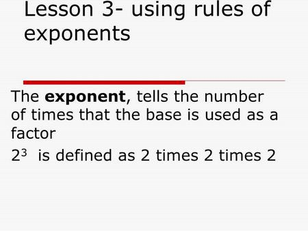 Lesson 3- using rules of exponents The exponent, tells the number of times that the base is used as a factor 2 3 is defined as 2 times 2 times 2.