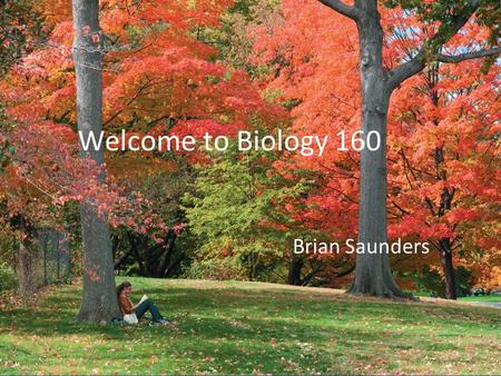 "Welcome to Biology 160 Brian Saunders. The Basics of Biology Bio means ""life"" -ology means ""to study"" The Big questions is What is Life?"