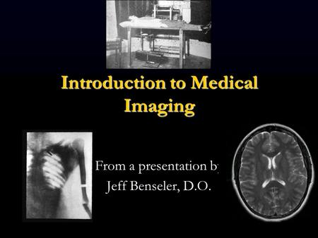 Introduction to Medical Imaging From a presentation by Jeff Benseler, D.O.