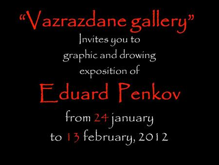 """Vazrazdane gallery"" Invites you to graphic and drowing exposition of Eduard Penkov from 24 january to 13 february, 2012."