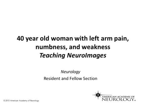 Neurology Resident and Fellow Section 40 year old woman with left arm pain, numbness, and weakness Teaching NeuroImages © 2013 American Academy of Neurology.