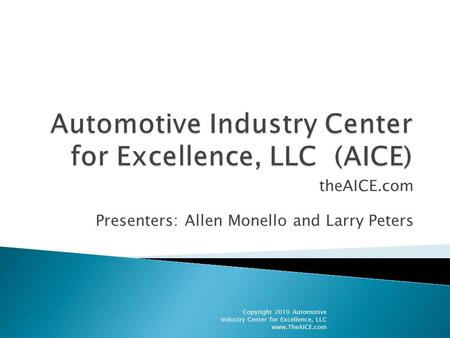 TheAICE.com Presenters: Allen Monello and Larry Peters Copyright 2010 Automotive Industry Center for Excellence, LLC www.TheAICE.com.