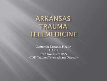 Center for Distance Health UAMS Terri Imus, RN, BSN CDH Trauma Telemedicine Director.