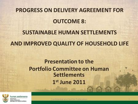 1Confidential and Not for Publication PROGRESS ON DELIVERY AGREEMENT FOR OUTCOME 8: SUSTAINABLE HUMAN SETTLEMENTS AND IMPROVED QUALITY OF HOUSEHOLD LIFE.