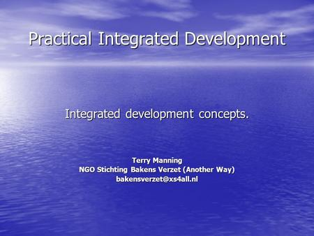 Practical Integrated Development Integrated development concepts. Terry Manning NGO Stichting Bakens Verzet (Another Way)