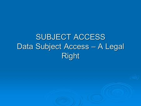 SUBJECT ACCESS Data Subject Access – A Legal Right.