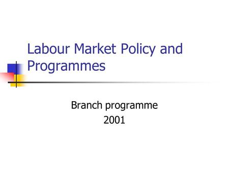 Labour Market Policy and Programmes Branch programme 2001.
