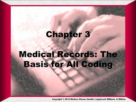 Copyright © 2012 Wolters Kluwer Health | Lippincott Williams & Wilkins Chapter 3 Medical Records: The Basis for All Coding.