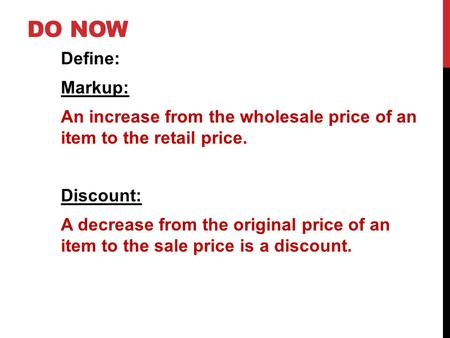 DO NOW Define: Markup: An increase from the wholesale price of an item to the retail price. Discount: A decrease from the original price of an item to.