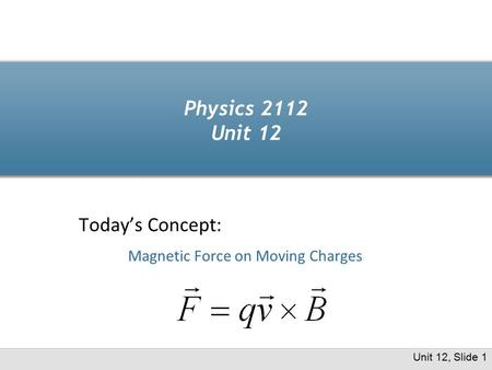 Physics 2112 Unit 12 Today's Concept: Magnetic Force on Moving Charges Unit 12, Slide 1.