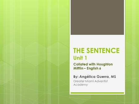 THE SENTENCE Unit 1 Collated with Houghton Mifflin – English 6 By: Angélica Guerra, MS Greater Miami Adventist Academy.