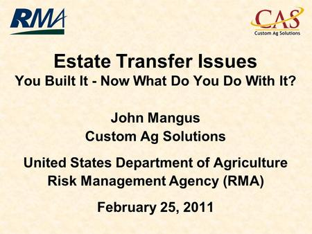 Estate Transfer Issues You Built It - Now What Do You Do With It? John Mangus Custom Ag Solutions United States Department of Agriculture Risk Management.