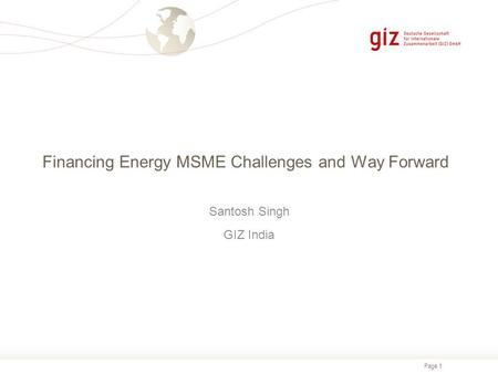 Page 1 Financing Energy MSME Challenges and Way Forward Santosh Singh GIZ India.