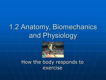 1.2 Anatomy, Biomechanics and Physiology How the body responds to exercise.