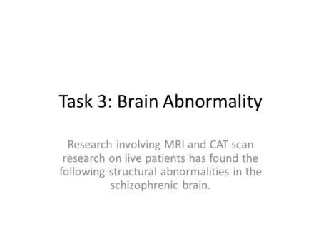 Task 3: Brain Abnormality Research involving MRI and CAT scan research on live patients has found the following structural abnormalities in the schizophrenic.