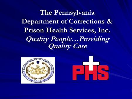 The The Pennsylvania Department of Corrections & Prison Health Services, Inc. Quality People…Providing Quality Care.