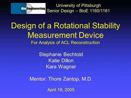 Design of a Rotational Stability Measurement Device For Analysis of ACL Reconstruction University of Pittsburgh Senior Design – BioE 1160/1161 Stephanie.