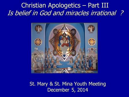 Christian Apologetics – Part III Is belief in God and miracles irrational ? St. Mary & St. Mina Youth Meeting December 5, 2014.