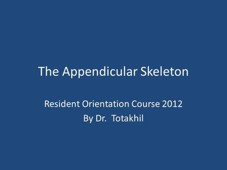 The Appendicular Skeleton Resident Orientation Course 2012 By Dr. Totakhil.