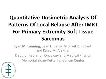 Quantitative Dosimetric Analysis Of Patterns Of Local Relapse After IMRT For Primary Extremity Soft Tissue Sarcomas Ryan M. Lanning, Sean L. Berry, Michael.
