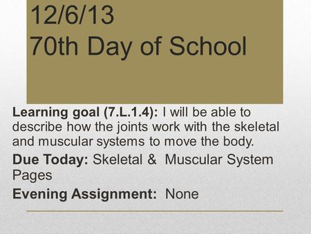 12/6/13 70th Day of School Learning goal (7.L.1.4): I will be able to describe how the joints work with the skeletal and muscular systems to move the body.