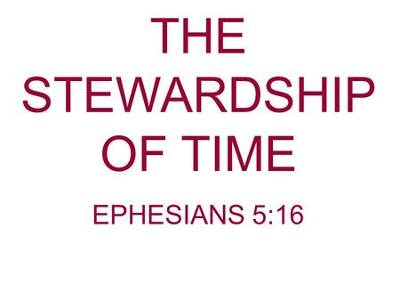 THE STEWARDSHIP OF TIME EPHESIANS 5:16. When I was a child I laughed and wept, time crept; When as a youth I laughed and talked, time walked When I became.