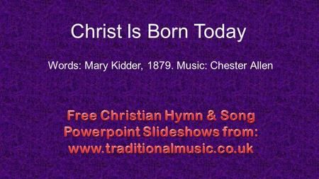 Christ Is Born Today Words: Mary Kidder, 1879. Music: Chester Allen.
