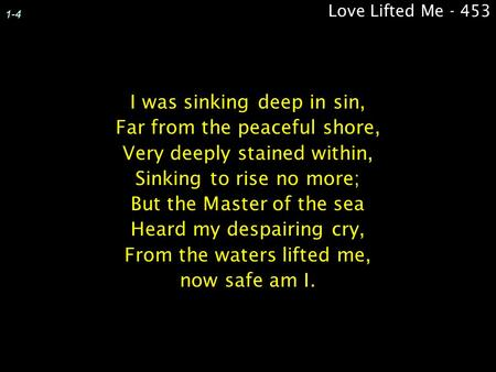 Love Lifted Me - 453 1-4 I was sinking deep in sin, Far from the peaceful shore, Very deeply stained within, Sinking to rise no more; But the Master of.