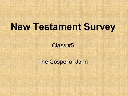 New Testament Survey Class #5 The Gospel of John.