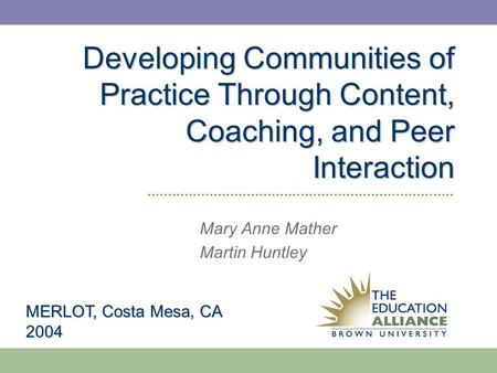 Developing Communities of Practice Through Content, Coaching, and Peer Interaction Mary Anne Mather Martin Huntley MERLOT, Costa Mesa, CA 2004.